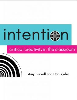 Intention: Critical Creativity in the Classroom by Dan Ryder and Amy Burvall